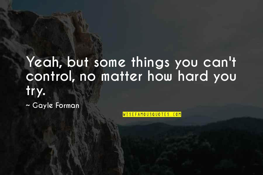 Chemique Quotes By Gayle Forman: Yeah, but some things you can't control, no