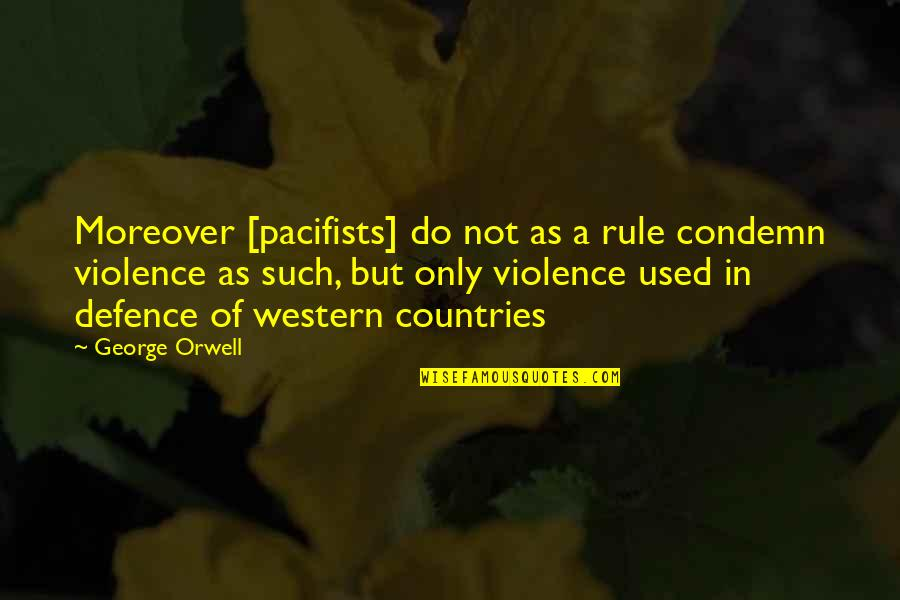 Chemique Quotes By George Orwell: Moreover [pacifists] do not as a rule condemn