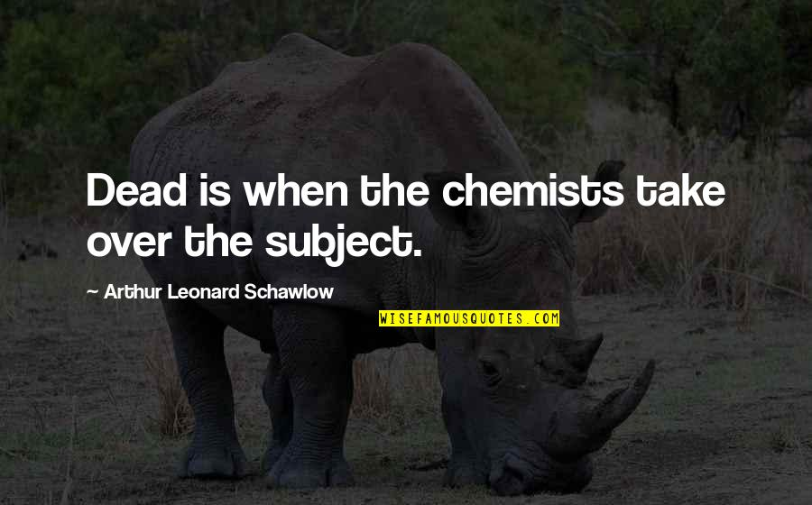 Chemists Quotes By Arthur Leonard Schawlow: Dead is when the chemists take over the