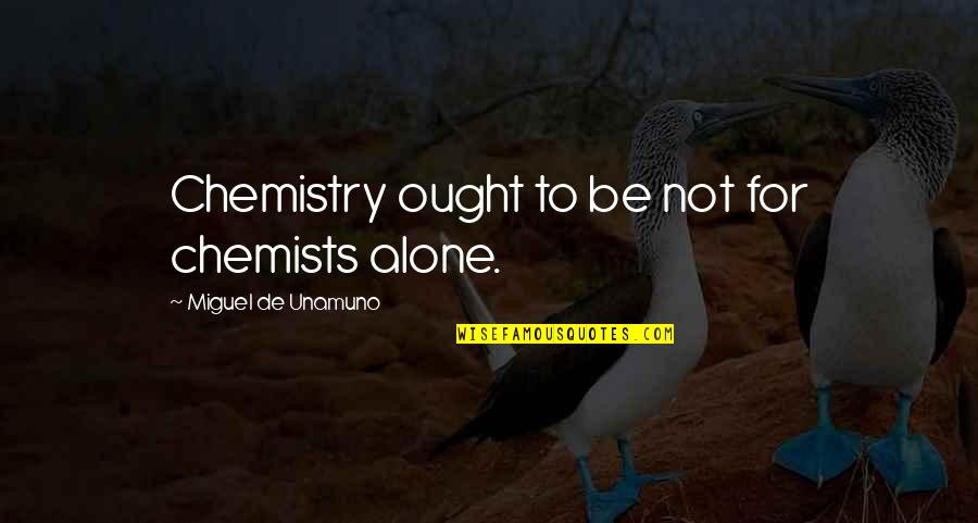 Chemists Quotes By Miguel De Unamuno: Chemistry ought to be not for chemists alone.