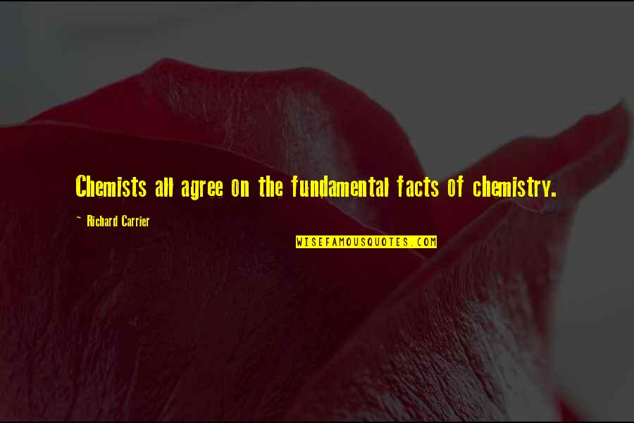 Chemists Quotes By Richard Carrier: Chemists all agree on the fundamental facts of