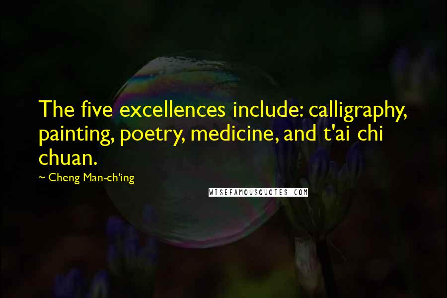 Cheng Man-ch'ing quotes: The five excellences include: calligraphy, painting, poetry, medicine, and t'ai chi chuan.