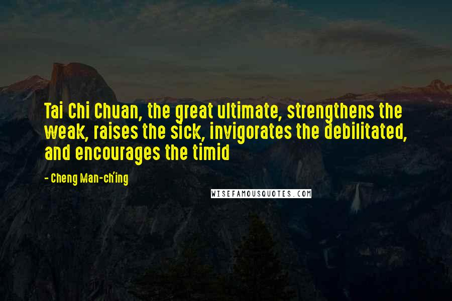 Cheng Man-ch'ing quotes: Tai Chi Chuan, the great ultimate, strengthens the weak, raises the sick, invigorates the debilitated, and encourages the timid