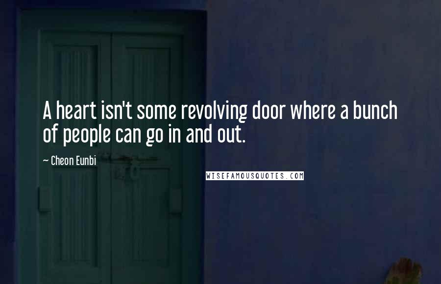 Cheon Eunbi quotes: A heart isn't some revolving door where a bunch of people can go in and out.