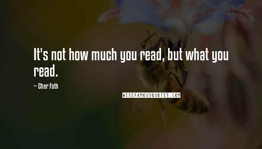 Cher Foth quotes: It's not how much you read, but what you read.