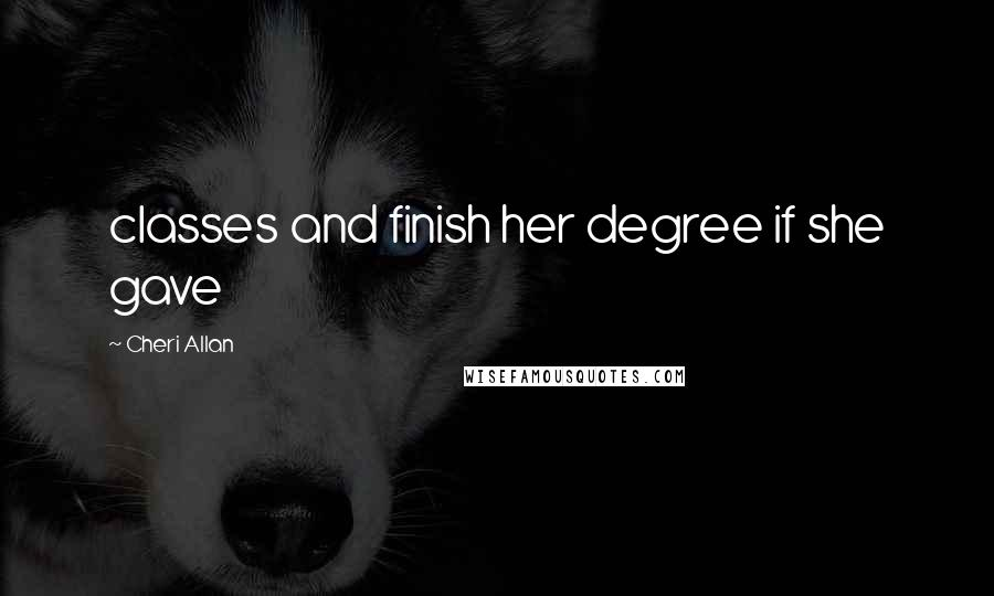Cheri Allan quotes: classes and finish her degree if she gave