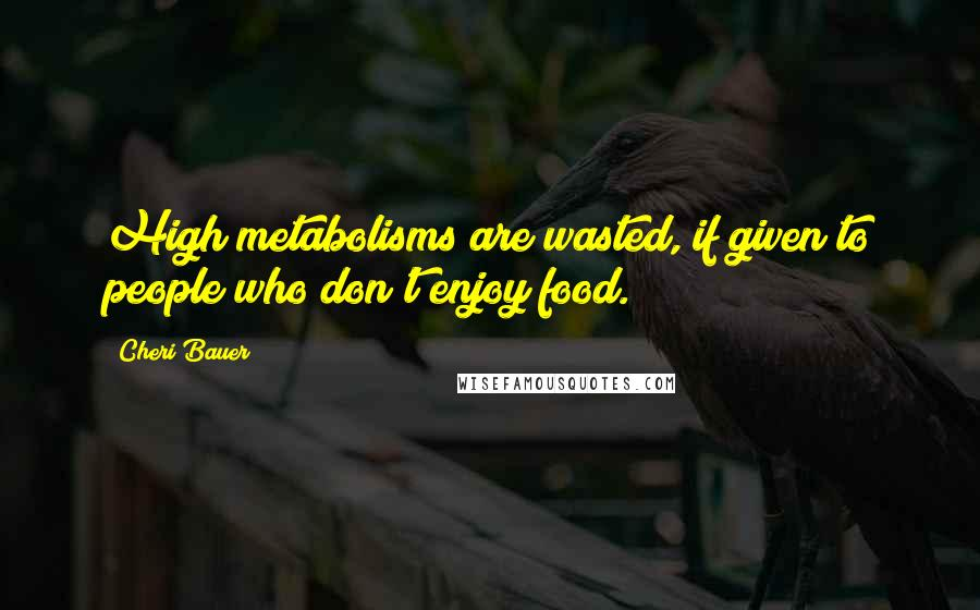 Cheri Bauer quotes: High metabolisms are wasted, if given to people who don't enjoy food.