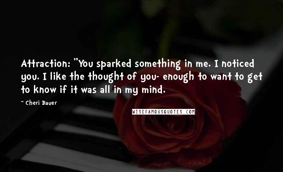 "Cheri Bauer quotes: Attraction: ""You sparked something in me. I noticed you. I like the thought of you- enough to want to get to know if it was all in my mind."