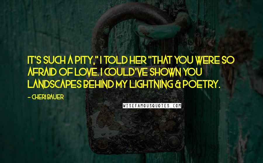 "Cheri Bauer quotes: It's such a pity,"" I told her ""that you were so afraid of love. I could've shown you landscapes behind my lightning & poetry."