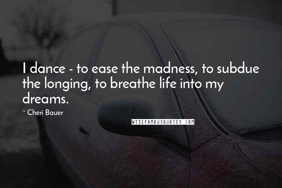 Cheri Bauer quotes: I dance - to ease the madness, to subdue the longing, to breathe life into my dreams.