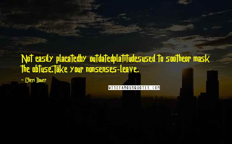 Cheri Bauer quotes: Not easily placatedby outdatedplatitudesused to sootheor mask the obtuse.Take your nonsenses-leave.