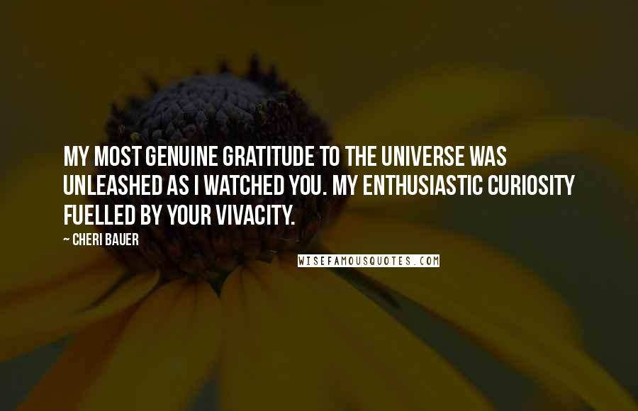 Cheri Bauer quotes: My most genuine gratitude to the Universe was unleashed as I watched you. My enthusiastic curiosity fuelled by your vivacity.