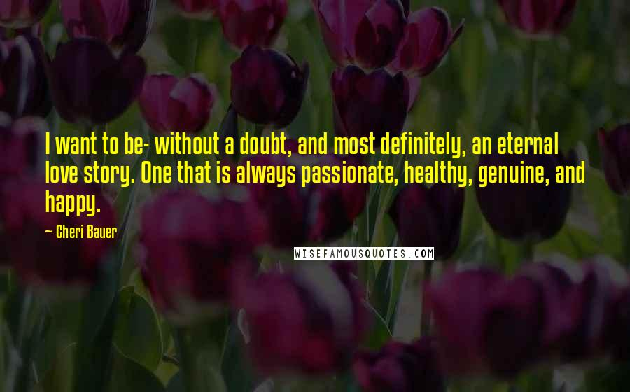 Cheri Bauer quotes: I want to be- without a doubt, and most definitely, an eternal love story. One that is always passionate, healthy, genuine, and happy.