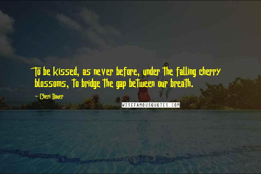 Cheri Bauer quotes: To be kissed, as never before, under the falling cherry blossoms, to bridge the gap between our breath.
