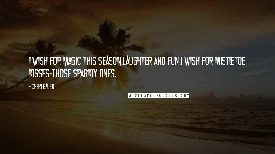 Cheri Bauer quotes: I wish for magic this season,laughter and fun.I wish for mistletoe kisses-those sparkly ones.