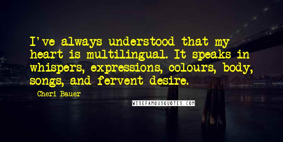 Cheri Bauer quotes: I've always understood that my heart is multilingual. It speaks in whispers, expressions, colours, body, songs, and fervent desire.