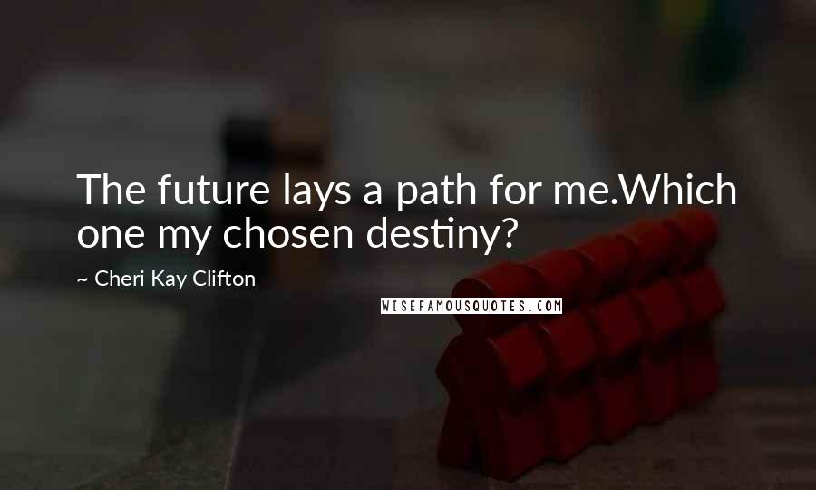 Cheri Kay Clifton quotes: The future lays a path for me.Which one my chosen destiny?