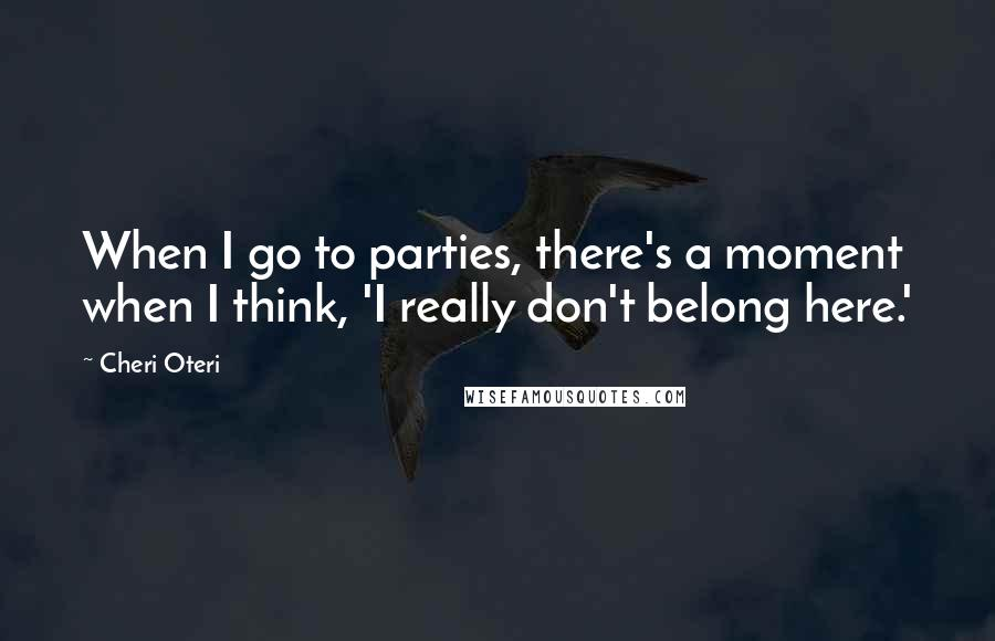 Cheri Oteri quotes: When I go to parties, there's a moment when I think, 'I really don't belong here.'