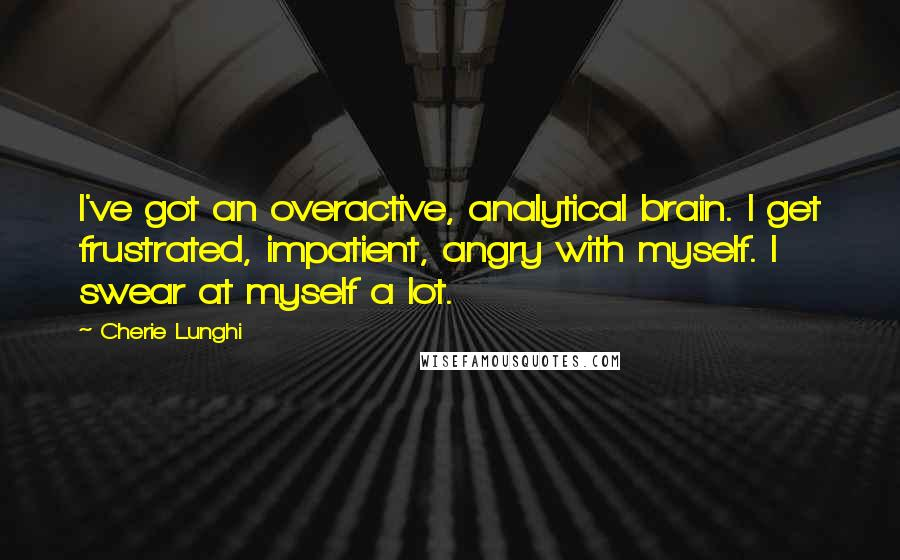 Cherie Lunghi quotes: I've got an overactive, analytical brain. I get frustrated, impatient, angry with myself. I swear at myself a lot.