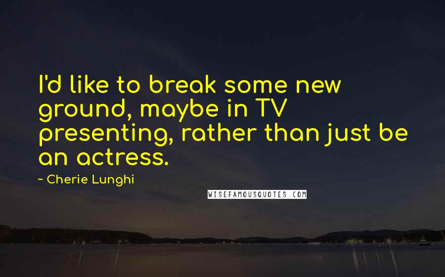 Cherie Lunghi quotes: I'd like to break some new ground, maybe in TV presenting, rather than just be an actress.