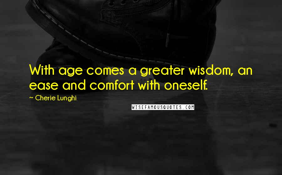 Cherie Lunghi quotes: With age comes a greater wisdom, an ease and comfort with oneself.