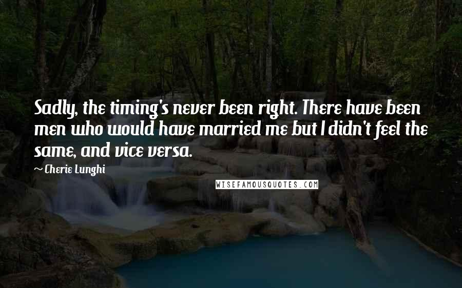 Cherie Lunghi quotes: Sadly, the timing's never been right. There have been men who would have married me but I didn't feel the same, and vice versa.