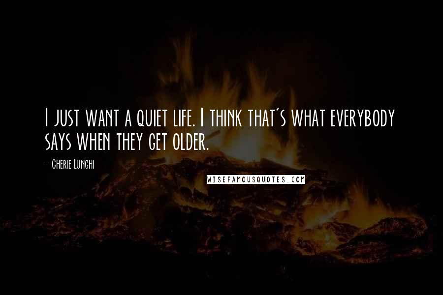 Cherie Lunghi quotes: I just want a quiet life. I think that's what everybody says when they get older.