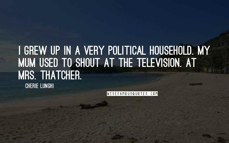 Cherie Lunghi quotes: I grew up in a very political household. My mum used to shout at the television. At Mrs. Thatcher.