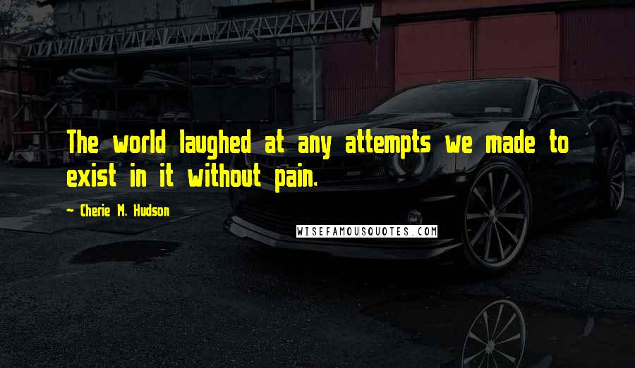 Cherie M. Hudson quotes: The world laughed at any attempts we made to exist in it without pain.