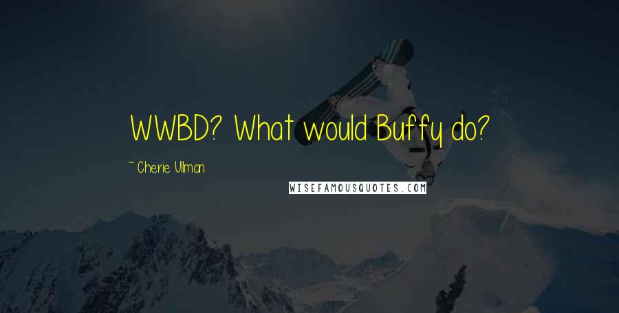 Cherie Ullman quotes: WWBD? What would Buffy do?