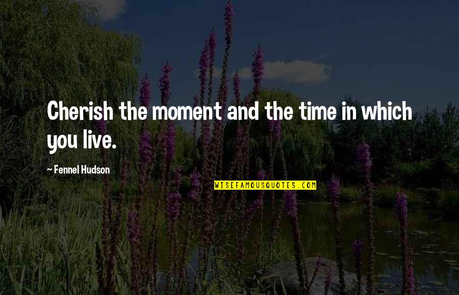 Cherish Time Quotes By Fennel Hudson: Cherish the moment and the time in which
