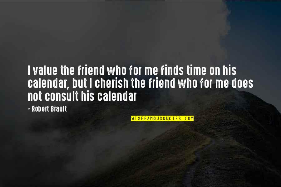 Cherish Time Quotes By Robert Brault: I value the friend who for me finds