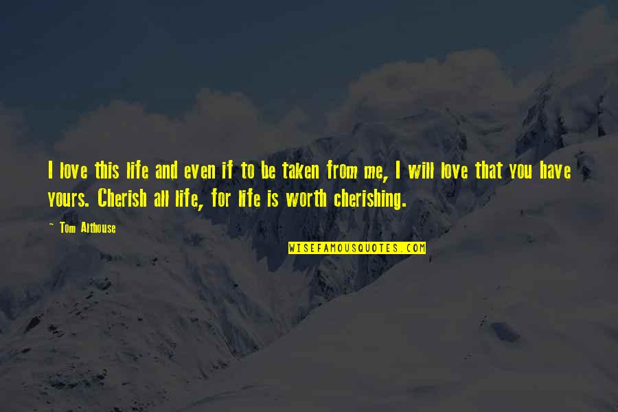 Cherishing Love Quotes By Tom Althouse: I love this life and even if to