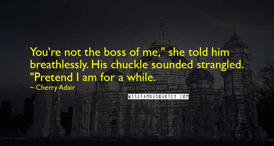 """Cherry Adair quotes: You're not the boss of me,"""" she told him breathlessly. His chuckle sounded strangled. """"Pretend I am for a while."""