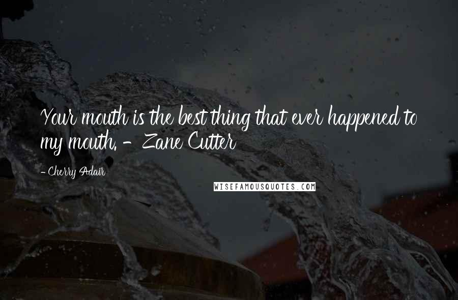 Cherry Adair quotes: Your mouth is the best thing that ever happened to my mouth. -Zane Cutter