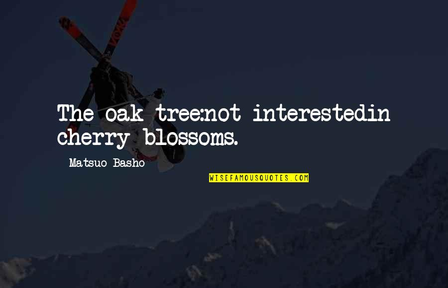 Cherry Blossom Spring Quotes By Matsuo Basho: The oak tree:not interestedin cherry blossoms.
