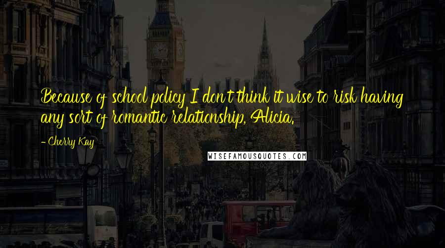 Cherry Kay quotes: Because of school policy I don't think it wise to risk having any sort of romantic relationship, Alicia.