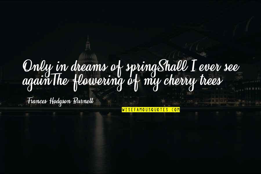 Cherry Tree Quotes By Frances Hodgson Burnett: Only in dreams of springShall I ever see