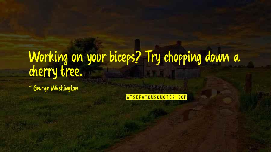 Cherry Tree Quotes By George Washington: Working on your biceps? Try chopping down a