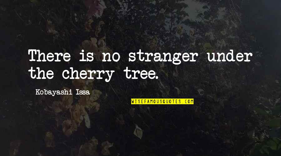 Cherry Tree Quotes By Kobayashi Issa: There is no stranger under the cherry tree.