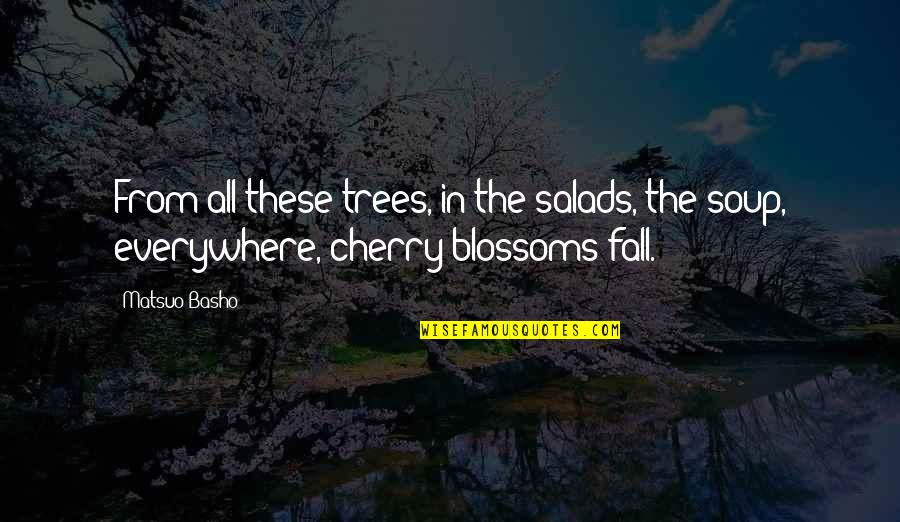 Cherry Tree Quotes By Matsuo Basho: From all these trees, in the salads, the