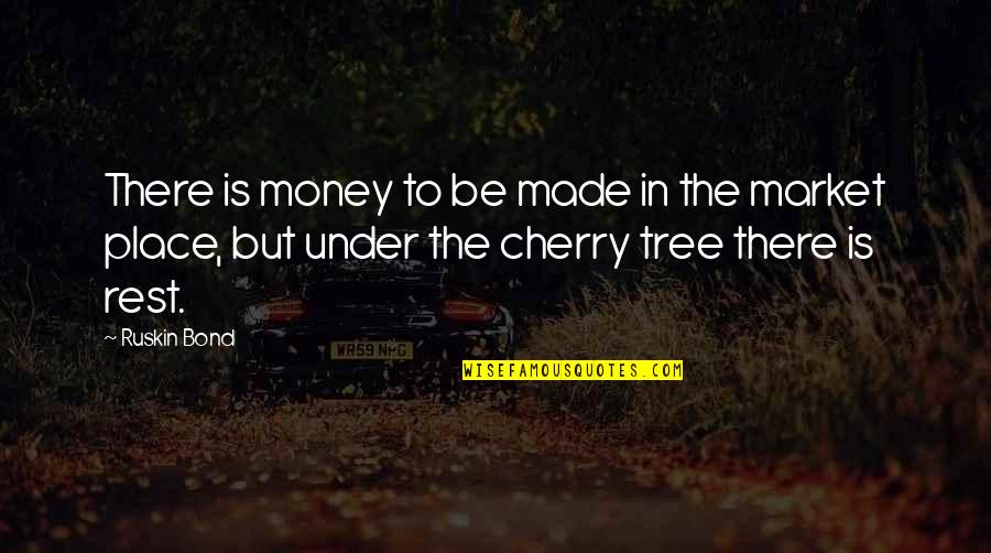 Cherry Tree Quotes By Ruskin Bond: There is money to be made in the