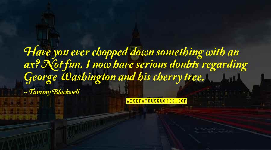 Cherry Tree Quotes By Tammy Blackwell: Have you ever chopped down something with an