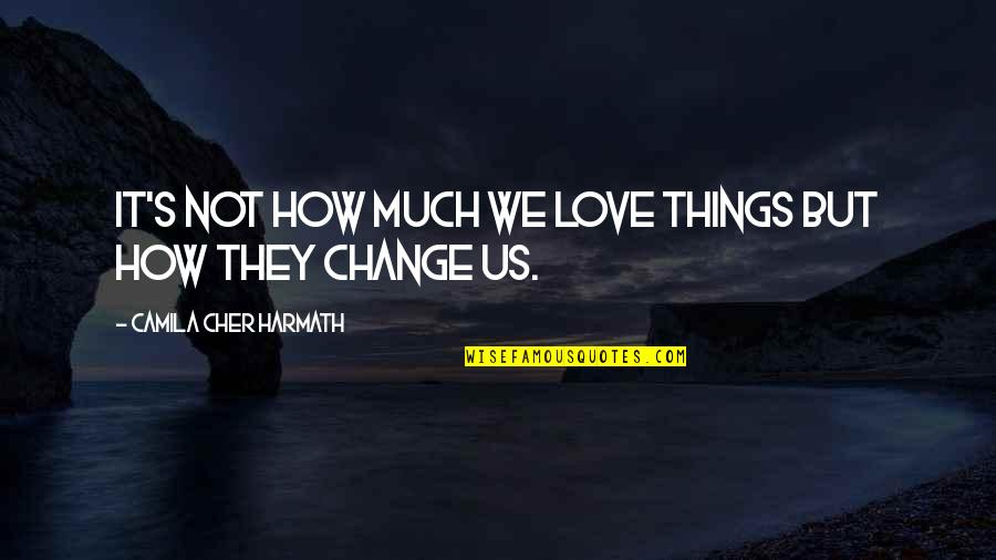 Cher's Quotes By Camila Cher Harmath: It's not how much we love things but