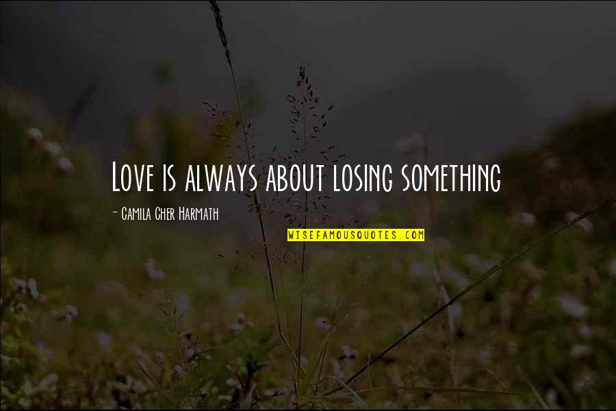Cher's Quotes By Camila Cher Harmath: Love is always about losing something