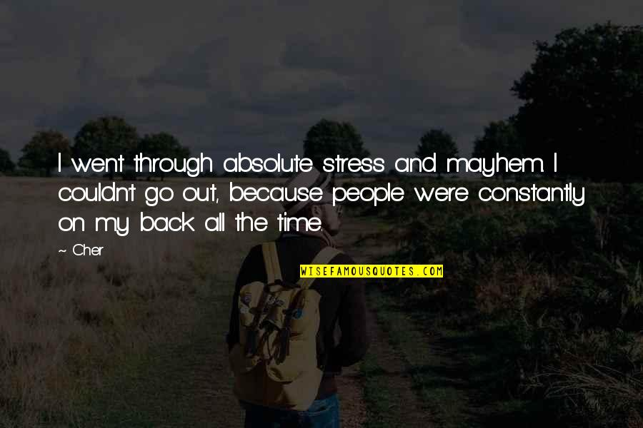Cher's Quotes By Cher: I went through absolute stress and mayhem. I