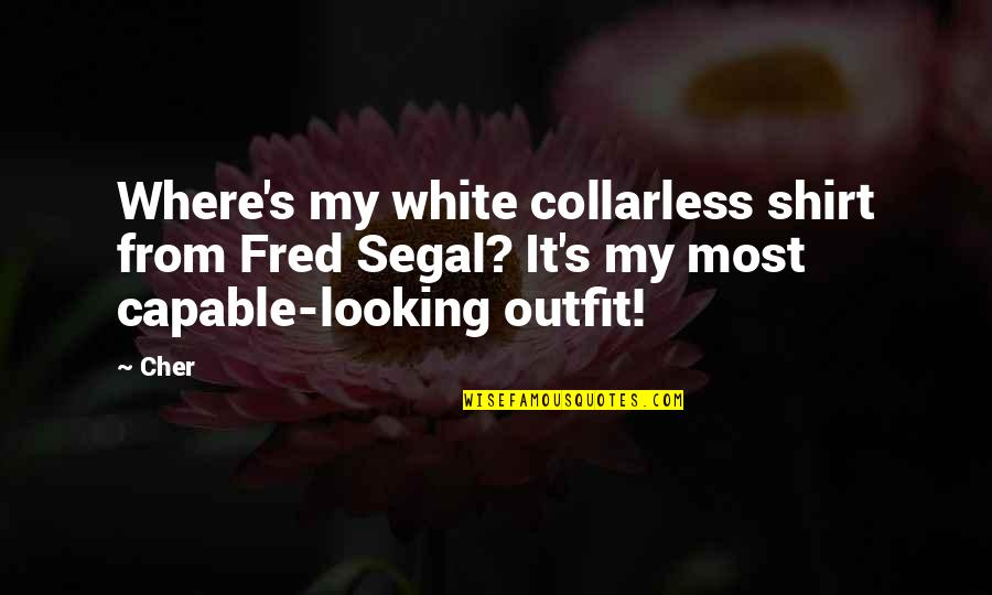 Cher's Quotes By Cher: Where's my white collarless shirt from Fred Segal?