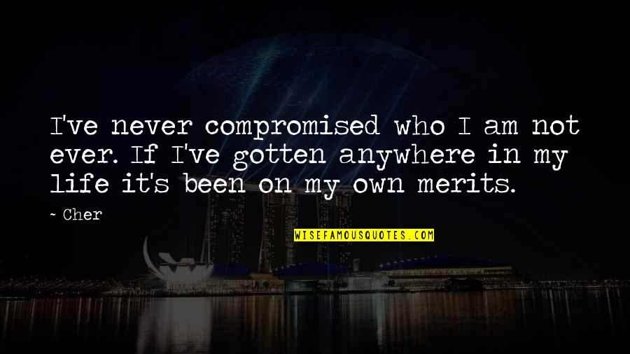 Cher's Quotes By Cher: I've never compromised who I am not ever.