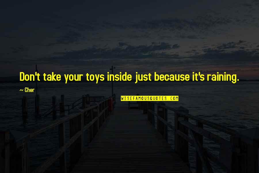 Cher's Quotes By Cher: Don't take your toys inside just because it's