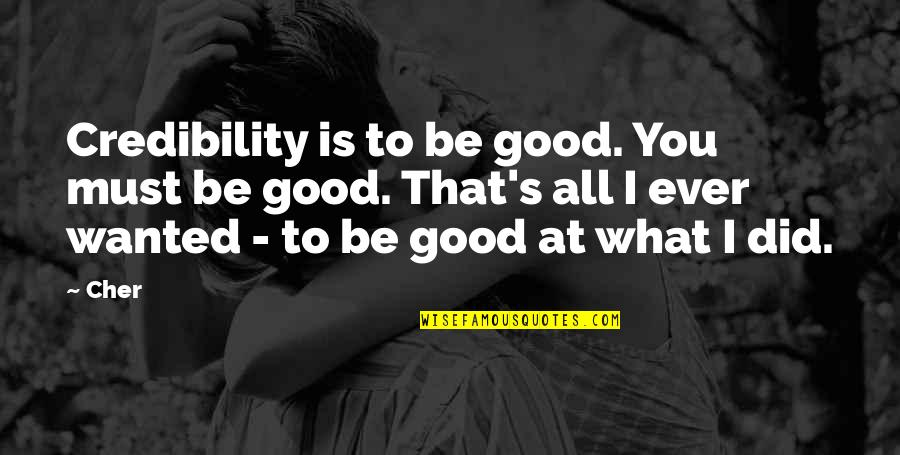 Cher's Quotes By Cher: Credibility is to be good. You must be